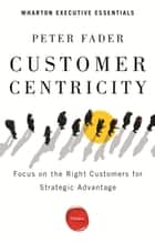 Customer Centricity - Focus on the Right Customers for Strategic Advantage ebook by Peter Fader