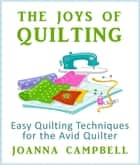 The Joys of Quilting - Easy Quilting Techniques for the Avid Quilter ebook by Campbell Joanna