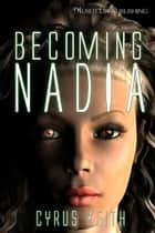 Becoming Nadia - The NADIA Project ebook by Cyrus Keith
