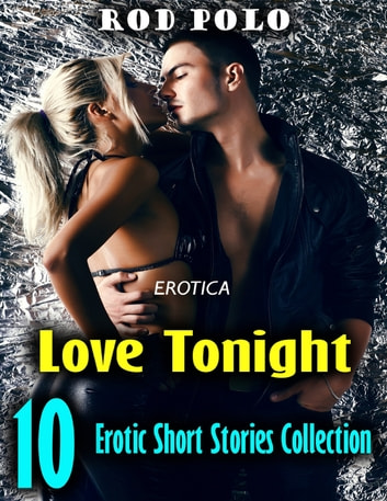 Erotica: Love Tonight, 10 Erotic Short Stories Collection ebook by Rod Polo