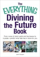 The Everything Divining the Future Book - From runes and tarot cards to tea leaves and crystals—predict what fate has in store for you ebook by Jenni Kosarin