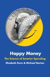 Happy Money - The Science of Happier Spending ebook by Elizabeth Dunn,Michael Norton