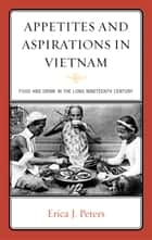 Appetites and Aspirations in Vietnam - Food and Drink in the Long Nineteenth Century ebook by Erica J. Peters
