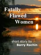 Fatally Flawed Women ebook by Barry Rachin