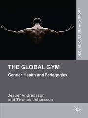 The Global Gym - Gender, Health and Pedagogies ebook by Jesper Andreasson,Thomas Johansson