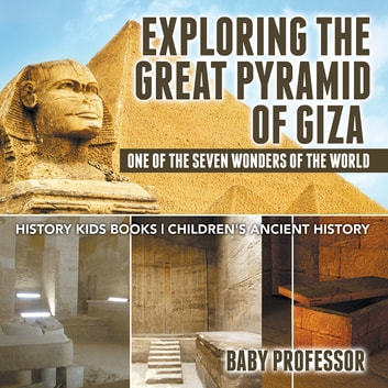 Exploring The Great Pyramid of Giza : One of the Seven Wonders of the World - History Kids Books | Children's Ancient History ebook by Baby Professor