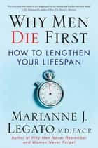 Why Men Die First - How to Lengthen Your Lifespan ebook by Marianne J. Legato, M.D., F.A.C.P.