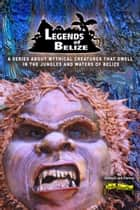 Legends Of Belize: A Series About Mythical Creatures... ebook by Dismas, GrissyG