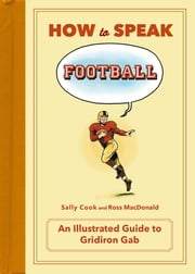How to Speak Football - From Ankle Breaker to Zebra: An Illustrated Guide to Gridiron Gab ebook by Sally Cook,Ross MacDonald
