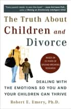 The Truth About Children and Divorce ebook by Robert E. Emery, Ph.D.