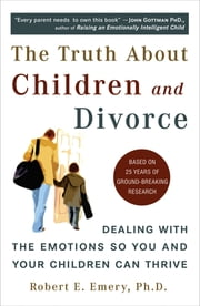 The Truth About Children and Divorce - Dealing with the Emotions So You and Your Children Can Thrive ebook by Robert E. Emery, Ph.D.