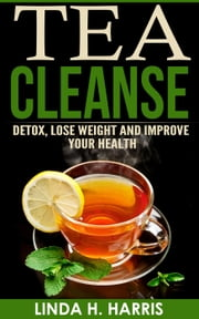 Tea Cleanse: Detox, Lose Weight and Improve Your Health - Tea Cleanse Diet, #1 ebook by Linda Harris