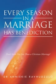 Every Season in a Marriage has Benediction - Don't Settle For Less Than a Christian Marriage! ebook by Dr Anniekie Ravhudzulo