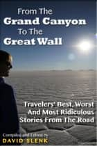 From The Grand Canyon To The Great Wall: Travelers' Best, Worst And Most Ridiculous Stories From The Road ebook by David Slenk