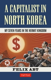 A Capitalist in North Korea - My Seven Years in the Hermit Kingdom ebook by Felix Abt