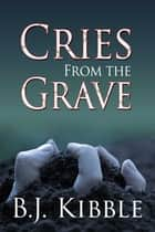 Cries From The Grave ebook by B J Kibble