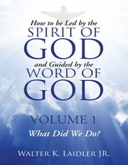 How to Be Led By the Spirit of God and Guided By the Word of God: Volume 1 What Did We Do? ebook by Walter K Laidler Jr