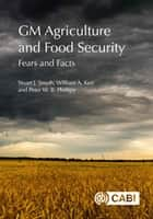 GM Agriculture and Food Security - Fears and Facts ebook by Stuart Smyth, William Kerr, Peter Phillips