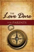 The Love Dare for Parents ebook by Alex Kendrick, Stephen Kendrick