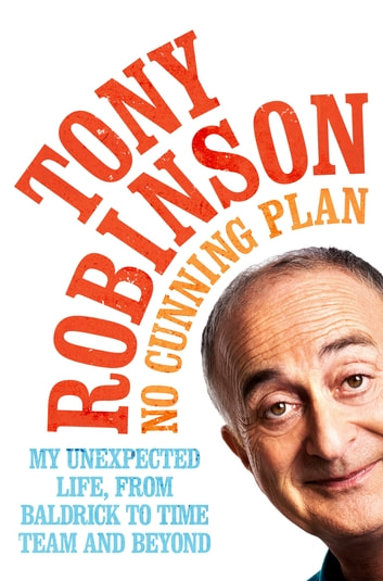 No Cunning Plan - My Unexpected Life, from Baldrick to Time Team and Beyond ebook by Sir Tony Robinson