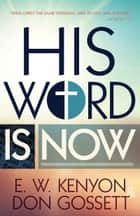 His Word is Now ebook by Don Gossett, E. W. Kenyon