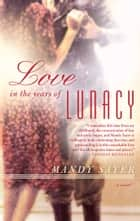 Love in the Years of Lunacy - A Novel ebook by Mandy Sayer
