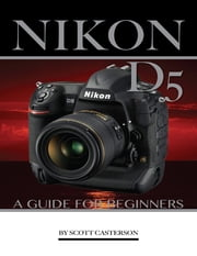 Nikon D5: A Guide for Beginners ebook by Scott Casterson