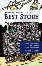 How To Write Your Best Story: Advice for Writers on Spinning an Enchanting Tale ebook by Philip Martin