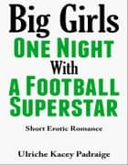Big Girls One Night with a Football Superstar: Short Erotic Romance ebook by Ulriche Kacey Padraige