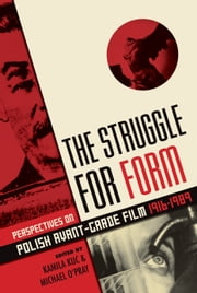 The Struggle for Form - Perspectives on Polish Avant-Garde Film 1916--1989 ebook by Kamila Kuc