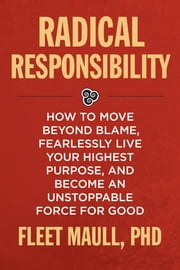Radical Responsibility - How to Move Beyond Blame, Fearlessly Live Your Highest Purpose, and Become an Unstoppable Force for Good ebook by Fleet Maull