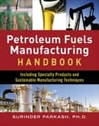 Petroleum Fuels Manufacturing Handbook: including Specialty Products and Sustainable Manufacturing Techniques - including Specialty Products and Sustainable Manufacturing Techniques (ebook) ebook by Surinder Parkash