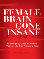 Female Brain Gone Insane - An Emergency Guide For Women Who Feel Like They Are Falling Apart ebook by Mia Lundin, R.N.C., N.P.