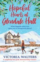 Hopeful Hearts at Glendale Hall - The cosiest, most uplifting read to warm your heart this winter! ebook by Victoria Walters