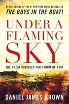 Under a Flaming Sky - The Great Hinckley Firestorm Of 1894 ebook by Daniel Brown