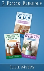"(3 Book Bundle) ""How To Make Soap"" & ""How To Make Liquid Soap"" & ""How To Make Body Butter & Lotion"" - Easy Soapmaking, #7 ebook by Julie Myers"