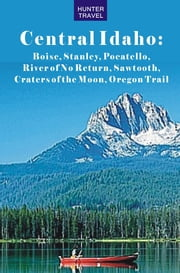 Central Idaho: Boise, Stanley, Challis, River of No Return, Pocatello, Craters of the Moon, Sawtooth, Oregon Trail ebook by Genevieve  Rowles