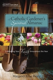 A Catholic Gardener's Spiritual Almanac - Cultivating Your Faith Throughout the Year ebook by Margaret Rose Realy