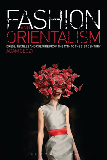 Fashion and Orientalism - Dress, Textiles and Culture from the 17th to the 21st Century ebook by Adam Geczy