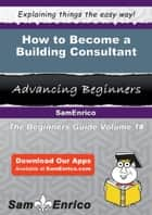 How to Become a Building Consultant ebook by Keisha Tierney