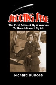 Shooting Star: The First Attempt By A Woman To Reach Hawaii By Air ebook by Richard DuRose