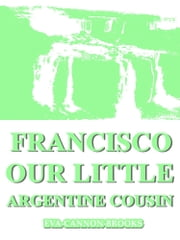 Francisco Our Little Argentine Cousin ebook by Eva Cannon Brooks