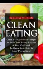 Clean Eating :Clean Eating Diet Re-charged - Top Clean Eating Recipes & Diet Cookbook To Detox Your Body & Lose Weight Now! ebook by Samantha Michaels
