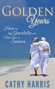 Golden Years: How To Age Gracefully and Take Care of Seniors ebook by Cathy Harris
