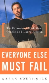 Everyone Else Must Fail - The Unvarnished Truth About Oracle and Larry Ellison ebook by Karen Southwick