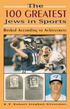 The 100 Greatest Jews in Sports ebook by B. P. Robert Stephen Silverman