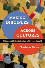 Making Disciples Across Cultures - Missional Principles for a Diverse World ebook by Charles A. Davis