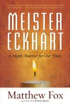 Meister Eckhart - A Mystic-Warrior for Our Times ebook by Matthew Fox