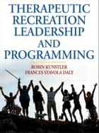 Therapeutic Recreation Leadership and Programming ebook by Robin Kunstler, Frances Stavola Daly