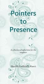 Pointers to Presence - A Collection of Aphorisms for the Wayfarer ebook by Shaykh Fadhlalla Haeri
